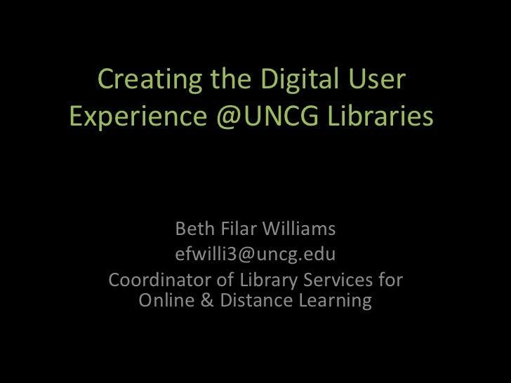 Creating the Digital UserExperience @UNCG Libraries         Beth Filar Williams         efwilli3@uncg.edu  Coordinator of ...