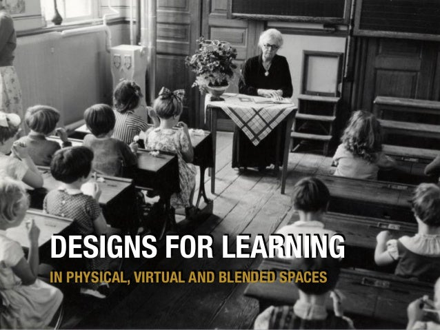 DESIGNS FOR LEARNING IN PHYSICAL, VIRTUAL AND BLENDED SPACES