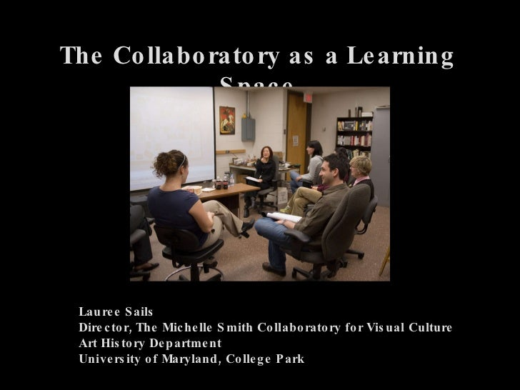 The Collaboratory as a Learning Space Lauree Sails Director, The Michelle Smith Collaboratory for Visual Culture Art Histo...