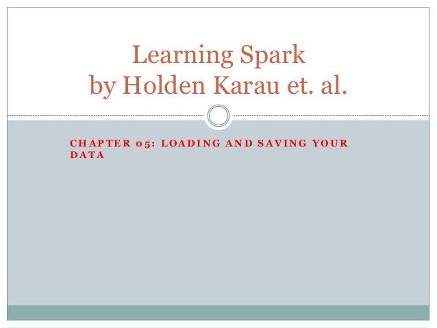 C H A P T E R 0 5 : L O A D I N G A N D S A V I N G Y O U R D A T A Learning Spark by Holden Karau et. al.