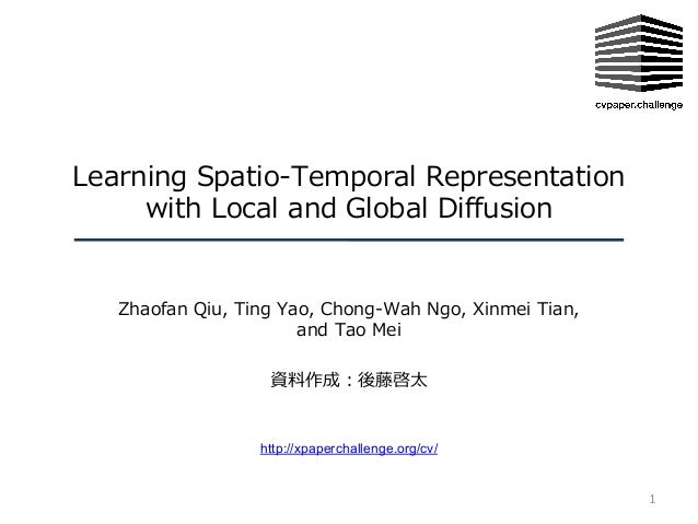 Learning Spatio-Temporal Representation with Local and Global Diffusion Zhaofan Qiu, Ting Yao, Chong-Wah Ngo, Xinmei Tian,...