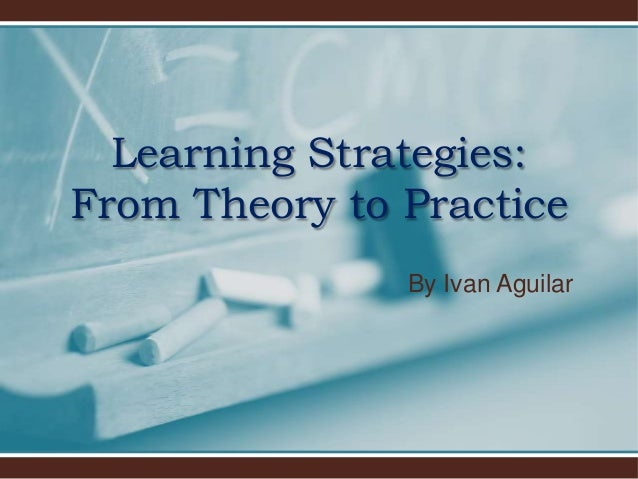 By Ivan Aguilar Learning Strategies: From Theory to Practice