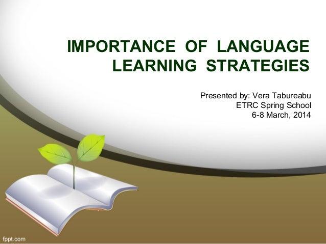 IMPORTANCE OF LANGUAGE LEARNING STRATEGIES Presented by: Vera Tabureabu ETRC Spring School 6-8 March, 2014