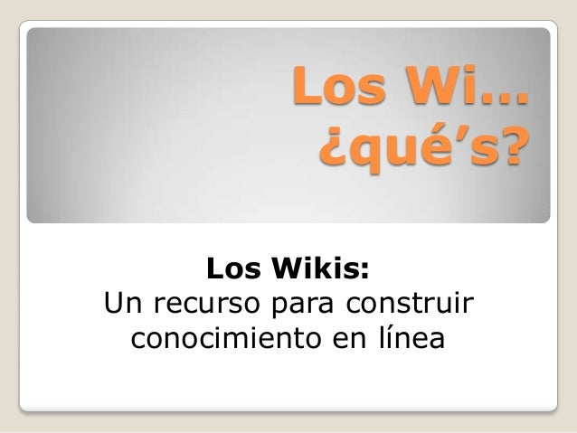 Los Wi…¿qué's?Los Wikis:Un recurso para construirconocimiento en línea