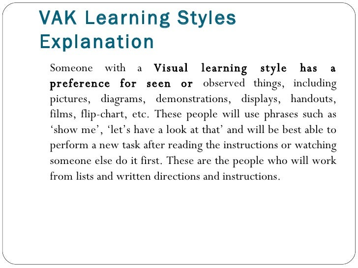 vak learning styles explanation Knowing your learning style will help you develop coping strategies to compensate for your weaknesses and capitalize on your strengths this page provides an explanation of what learning styles and multiple intelligence are all about, an interactive assessment of your learning style/mi, and practical tips to make your learning style work for you.