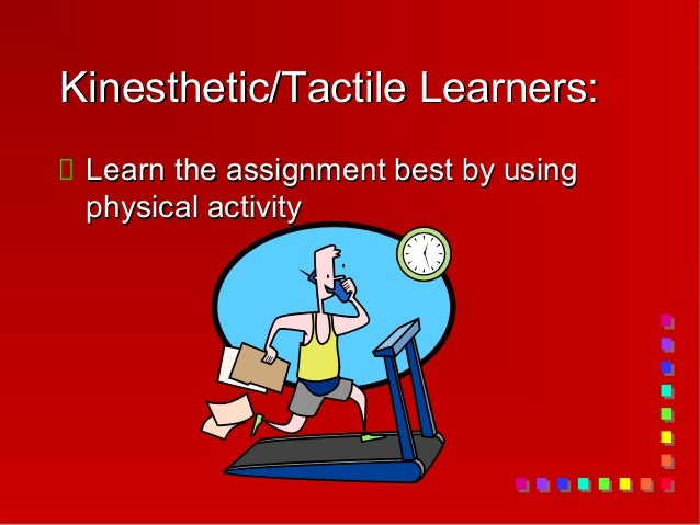 Kinesthetic/Tactile Learners: Learn the assignment best by using physical activity