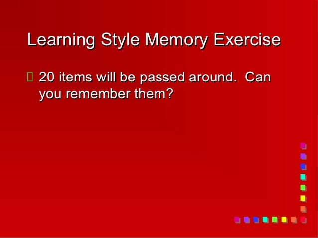 Learning Style Memory Exercise 20 items will be passed around. Can you remember them?