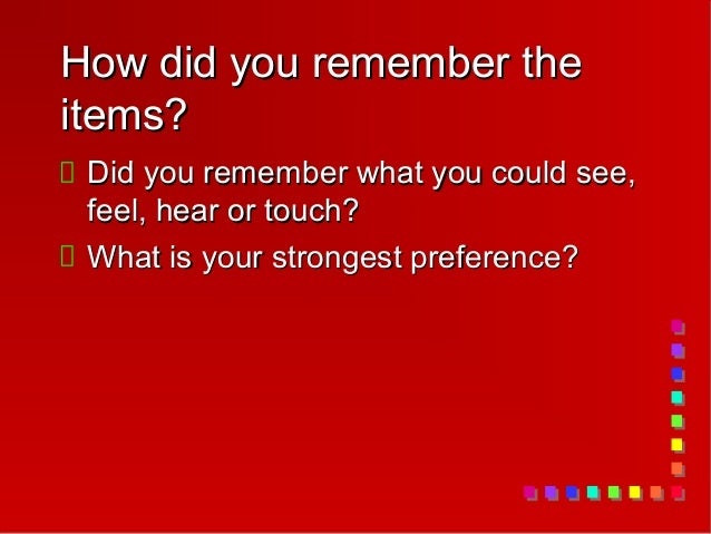 How did you remember theitems? Did you remember what you could see, feel, hear or touch? What is your strongest preference?