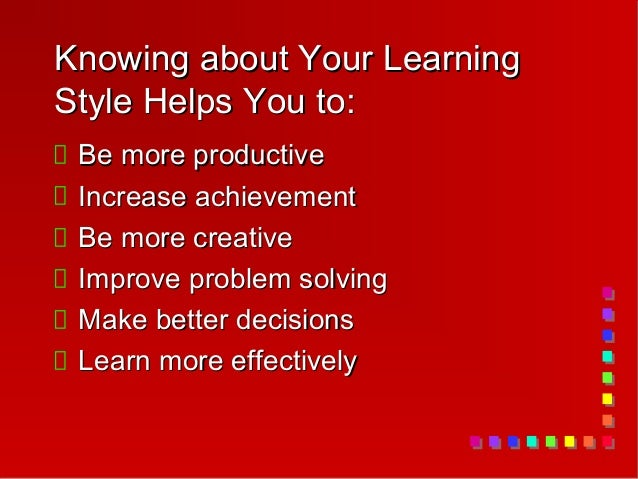 Knowing about Your LearningStyle Helps You to: Be more productive Increase achievement Be more creative Improve problem so...