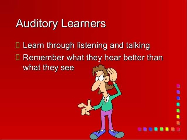 Auditory Learners Learn through listening and talking Remember what they hear better than what they see