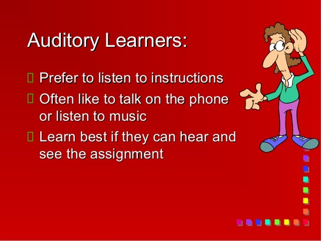 Auditory Learners: Prefer to listen to instructions Often like to talk on the phone or listen to music Learn best if they ...