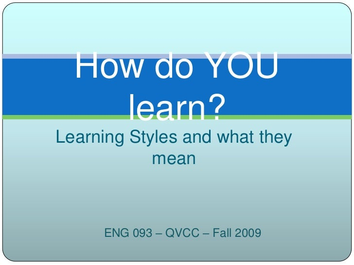 Learning Styles and what they mean<br />How do YOU learn?<br />ENG 093 – QVCC – Fall 2009<br />