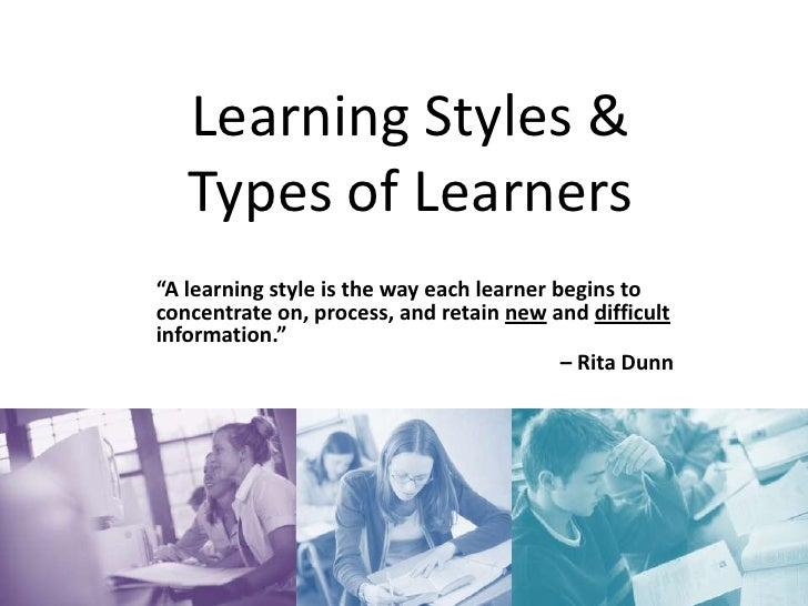 """Learning Styles & Types of Learners<br />""""A learning style is the way each learner begins to concentrate on, process, and ..."""