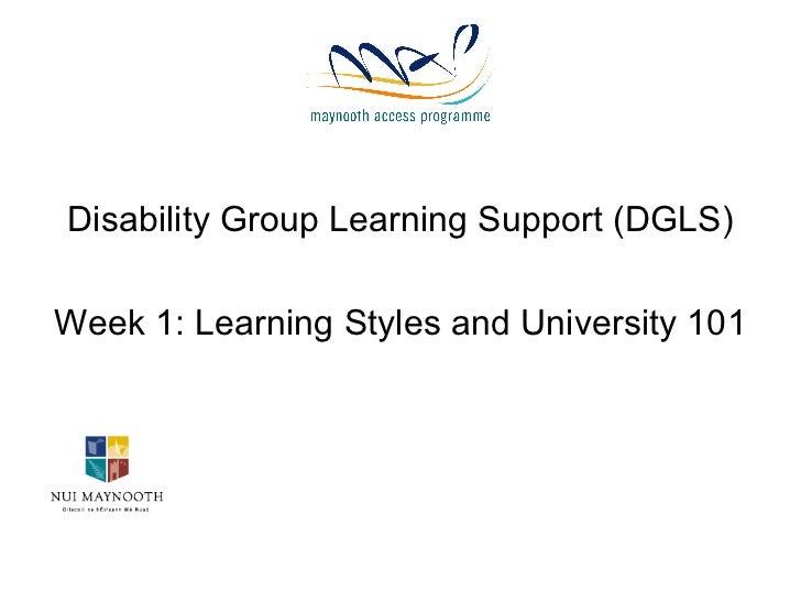 <ul><li>Disability Group Learning Support (DGLS) </li></ul><ul><li>Week 1: Learning Styles and University 101 </li></ul>