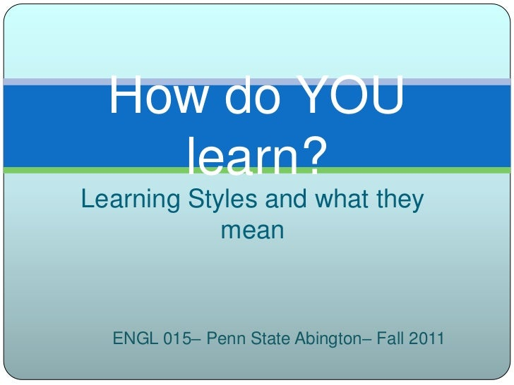 Learning Styles and what they mean<br />How do YOU learn?<br />ENGL 015– Penn State Abington– Fall 2011<br />