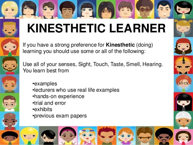 KINESTHETIC LEARNER If you have a strong preference for Kinesthetic (doing) learning you should use some or all of the fol...