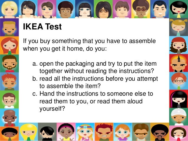 IKEA Test If you buy something that you have to assemble when you get it home, do you: a. open the packaging and try to pu...