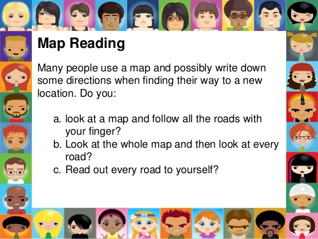 Map Reading Many people use a map and possibly write down some directions when finding their way to a new location. Do you...