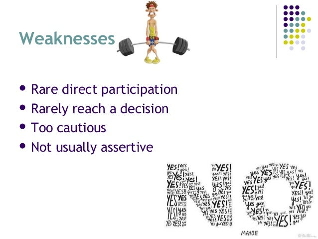 Weaknesses  Rare direct participation  Rarely reach a decision  Too cautious  Not usually assertive