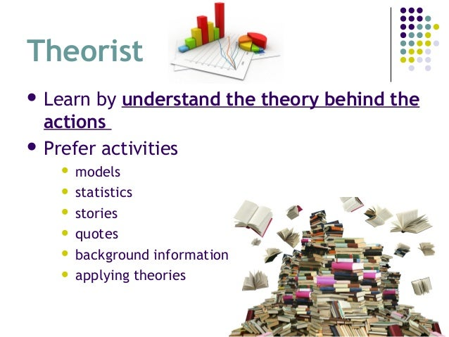 Theorist  Learn by understand the theory behind the actions  Prefer activities  models  statistics  stories  quotes ...