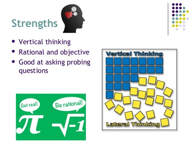 Strengths  Vertical thinking  Rational and objective  Good at asking probing questions
