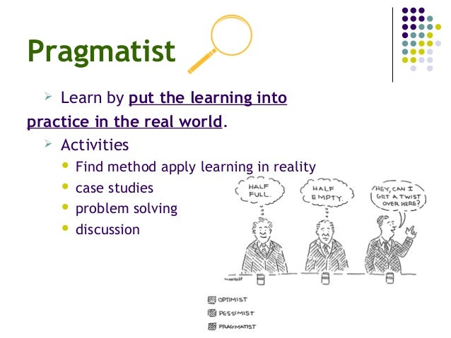 Pragmatist  Learn by put the learning into practice in the real world.  Activities  Find method apply learning in reali...