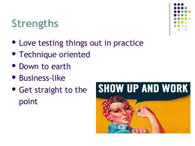 Strengths  Love testing things out in practice  Technique oriented  Down to earth  Business-like  Get straight to the...