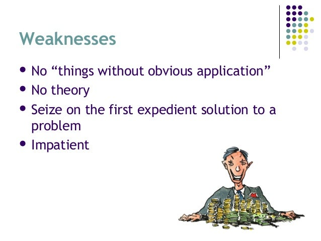 """Weaknesses  No """"things without obvious application""""  No theory  Seize on the first expedient solution to a problem  I..."""