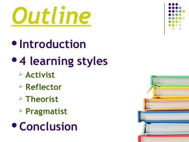Outline Introduction 4 learning styles  Activist  Reflector  Theorist  Pragmatist Conclusion