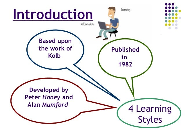 Introduction Published in 1982 Based upon the work of Kolb Developed by Peter Honey and Alan Mumford 4 Learning Styles