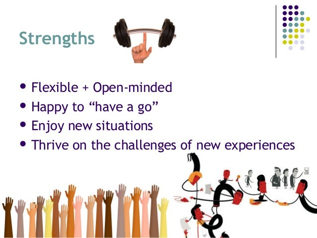 """Strengths  Flexible + Open-minded  Happy to """"have a go""""  Enjoy new situations  Thrive on the challenges of new experie..."""
