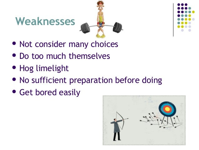 Weaknesses  Not consider many choices  Do too much themselves  Hog limelight  No sufficient preparation before doing ...