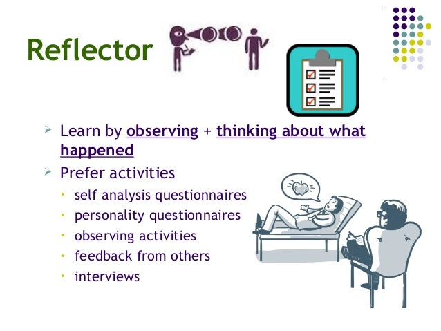 Reflector  Learn by observing + thinking about what happened  Prefer activities • self analysis questionnaires • persona...