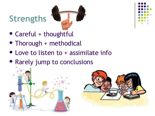 Strengths  Careful + thoughtful  Thorough + methodical  Love to listen to + assimilate info  Rarely jump to conclusio...
