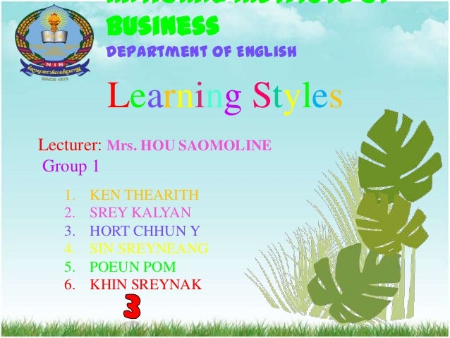 National Institute of Business Department of English  Learning Styles Lecturer: Mrs. HOU SAOMOLINE Group 1 1. 2. 3. 4. 5. ...