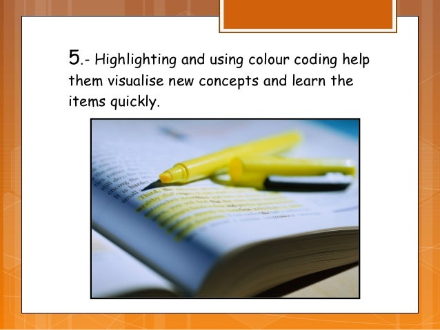 5.- Highlighting and using colour coding helpthem visualise new concepts and learn theitems quickly.