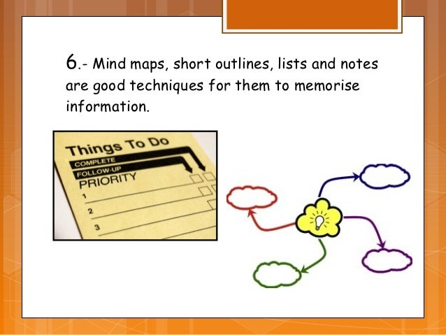 6.- Mind maps, short outlines, lists and notesare good techniques for them to memoriseinformation.