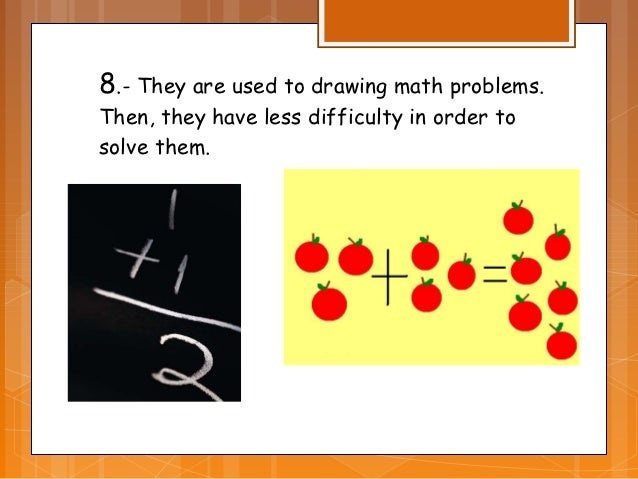 8.- They are used to drawing math problems.Then, they have less difficulty in order tosolve them.