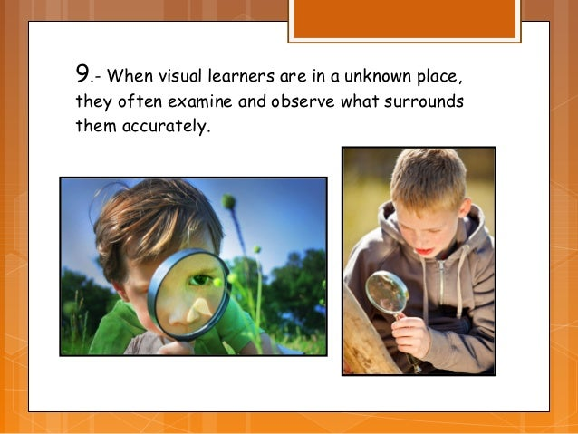 9.- When visual learners are in a unknown place,they often examine and observe what surroundsthem accurately.