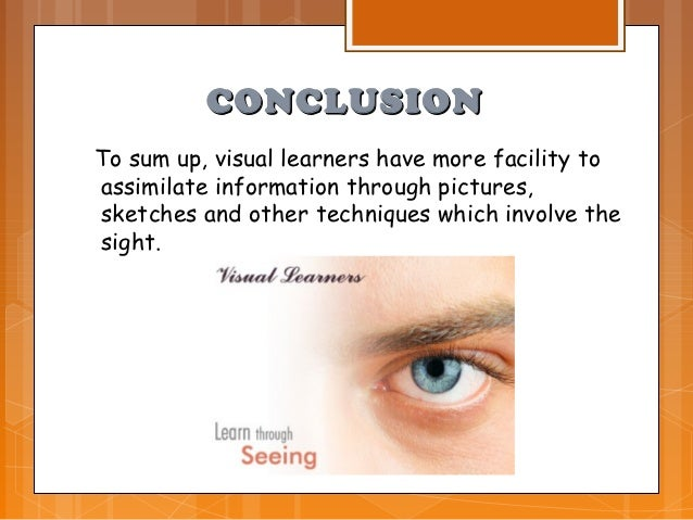 CONCLUSIONTo sum up, visual learners have more facility toassimilate information through pictures,sketches and other techn...