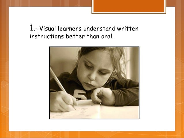 1.- Visual learners understand writteninstructions better than oral.