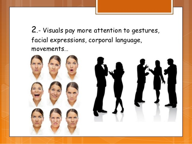2.- Visuals pay more attention to gestures,facial expressions, corporal language,movements…