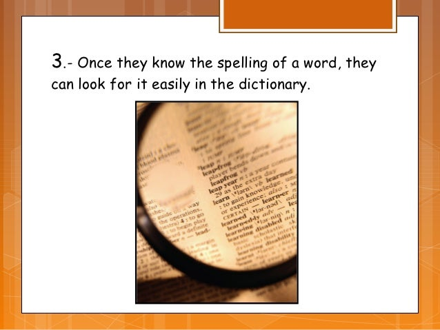 3.- Once they know the spelling of a word, theycan look for it easily in the dictionary.