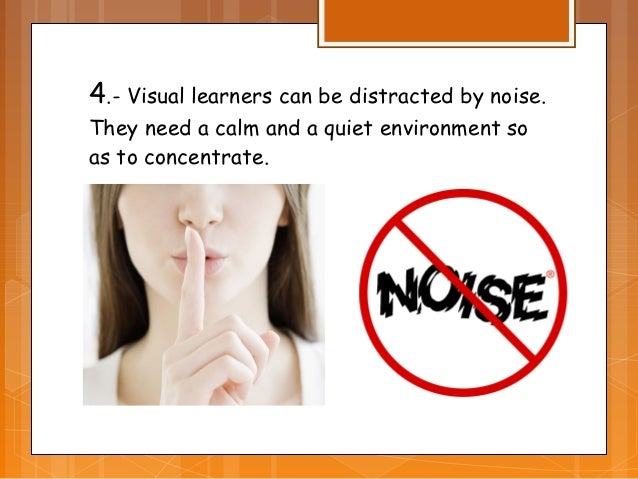 4.- Visual learners can be distracted by noise.They need a calm and a quiet environment soas to concentrate.