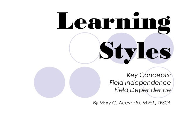 LearningStylesKey Concepts:Field IndependenceField DependenceBy Mary C. Acevedo, M.Ed., TESOL