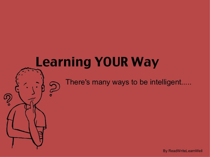 Learning YOUR Way There's many ways to be intelligent..... By ReadWriteLearnWell