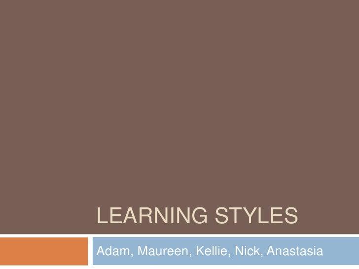 LEARNING STYLESAdam, Maureen, Kellie, Nick, Anastasia