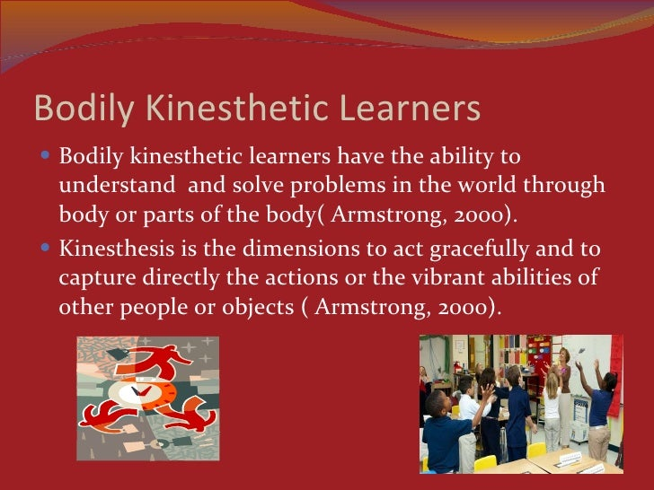 as a kinesthetic learner Learn about kinesthetic learners @ play allow the staff at kinesthetic learners @ play to care for and teach your son or daughter our facility accepts children between the ages of 2 and 12 years of age by enrolling them at our facility, we can increase your child's development skills through kinesthetic learning.