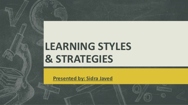 LEARNING STYLES & STRATEGIES Presented by: Sidra Javed