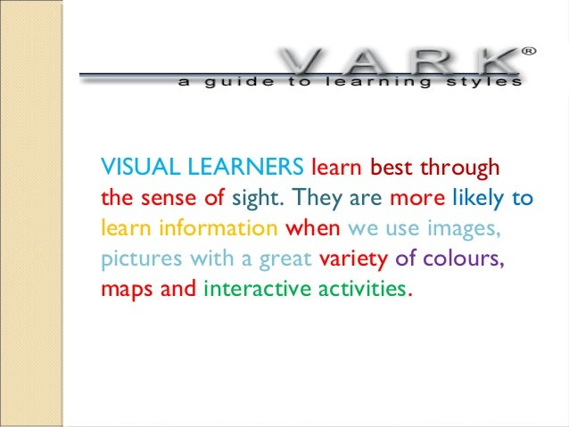 VISUAL LEARNERS learn best through the sense of sight. They are more likely to learn information when we use images, pictu...